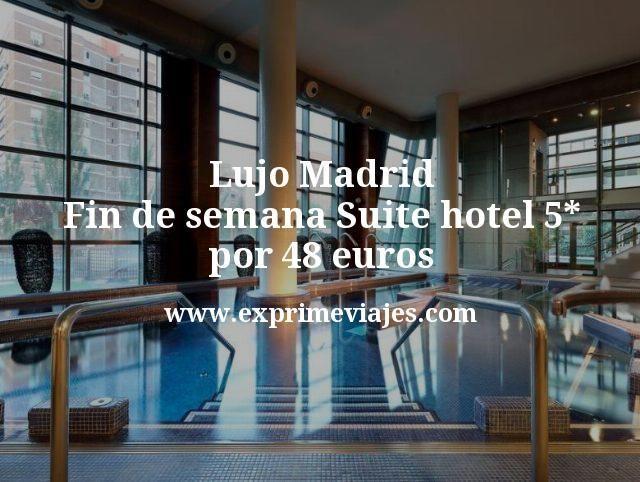 Lujo Madrid Fin de semana Suite hotel 5 estrellas por 48 euros