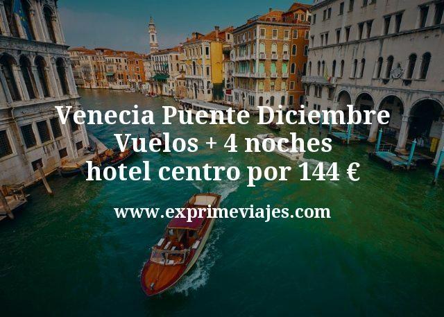 Venecia Puente Diciembre: Vuelos + 4 noches hotel centro por 144euros