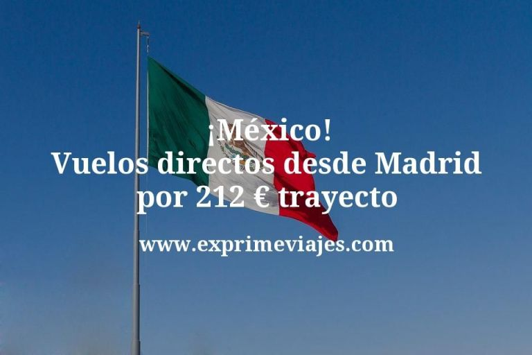 ¡Wow! Vuelos directos a México desde Madrid por 212€ trayecto
