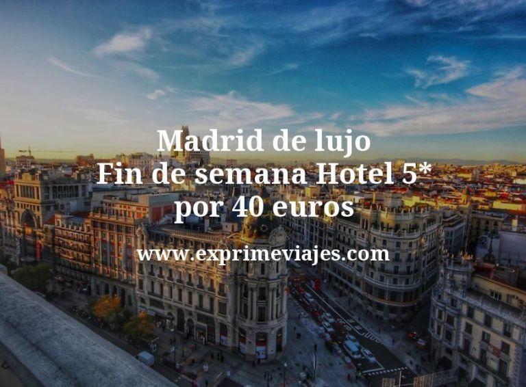 Madrid de lujo fin de semana: Hotel 5* por 40€ p.p/noche