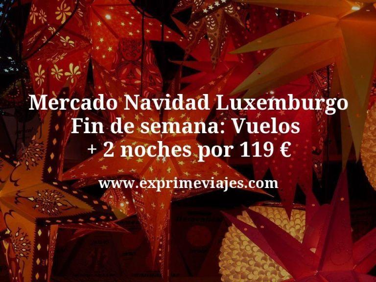 Mercado Navidad Luxemburgo fin de semana: Vuelos + 2 noches por 119€