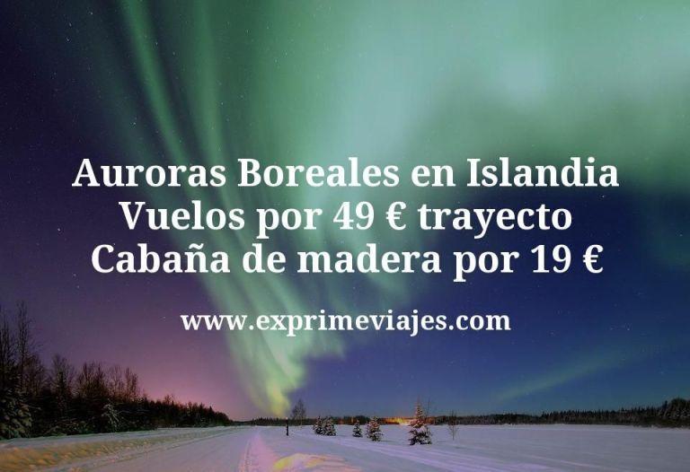 Auroras Boreales en Islandia: Vuelos por 49€ trayecto; Cabaña de madera por 19€