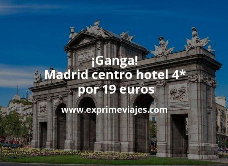 ¡Ganga! Madrid centro: Hotel 4* por 19€ p.p/noche
