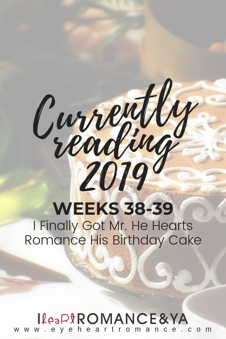 Currently Reading 2019 Weeks 38-39: I Finally Got Mr. He Hearts Romance His Birthday Cake