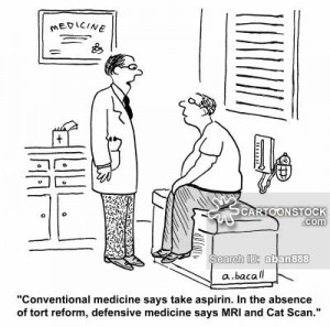 'Conventional medicine says take an aspirin. In the absence of tort reform, defensive medicine says MRI and Cat Scan.'