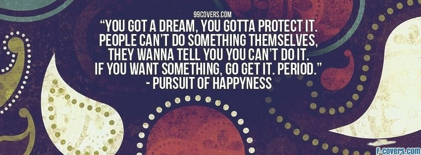 pursuit of happiness, got a dream