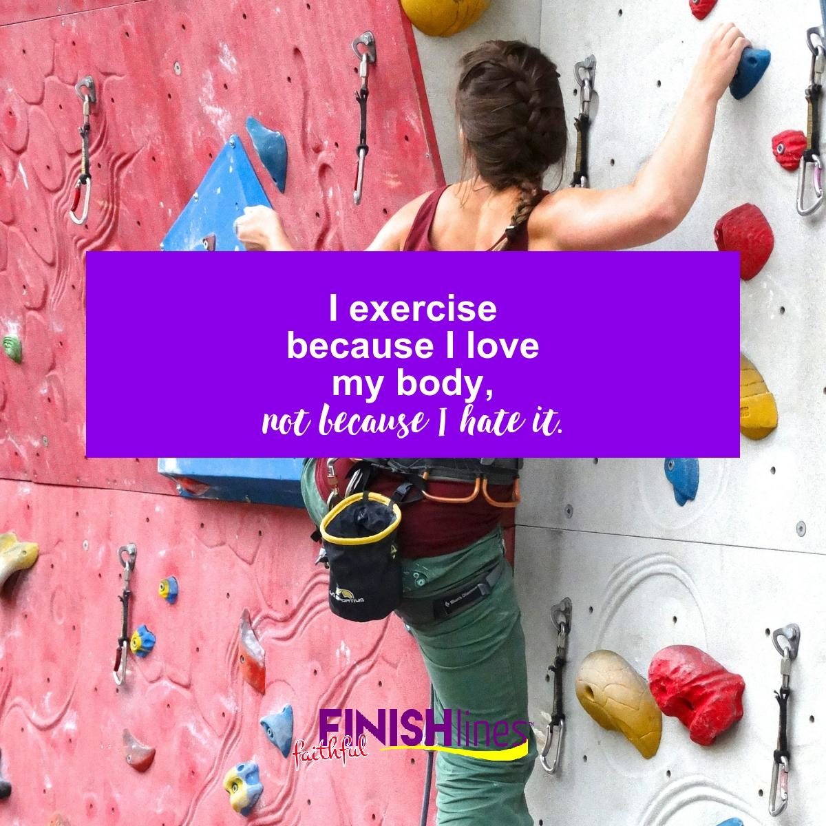 I exercise because I love my body, not because I hate it.