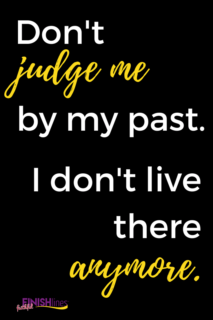 Don't judge me by my past. I don't live there anymore. #quote