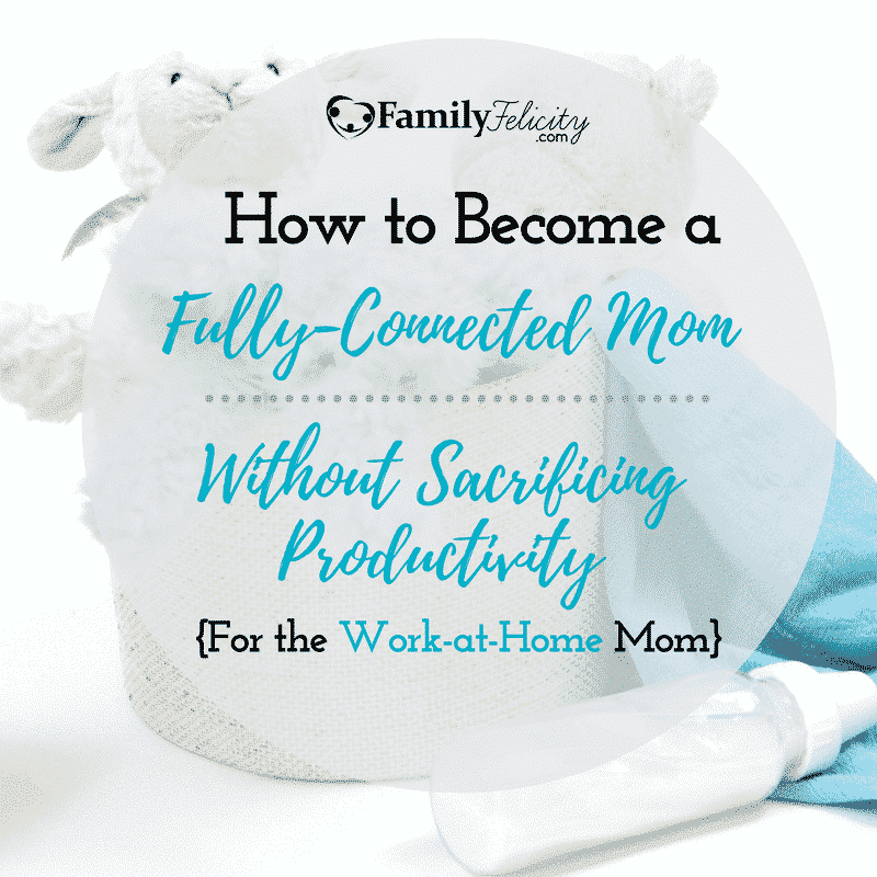 How to Become a More Fully-Connected Mom Without Sacrificing Productivity as a Work-at-Home Mom