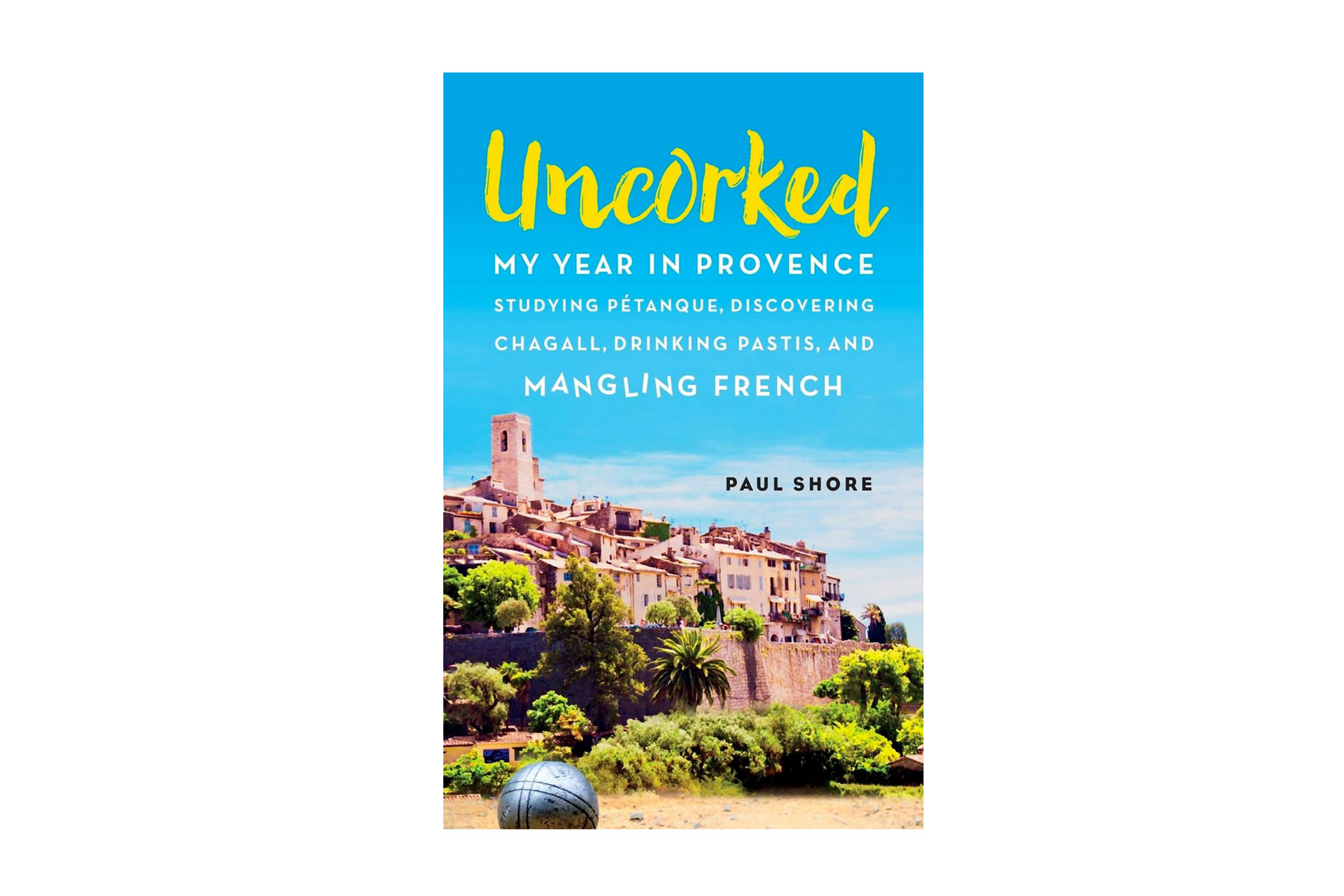 Uncorked: My Year in Provence Studying Pétanque, Discovering Chagall, Drinking Pastis, and Mangling French Book; Courtesy of Amazon