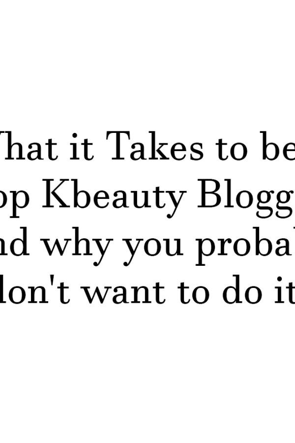 What it Takes to be a Top Kbeauty Blogger (and why you probably don't want to do it)