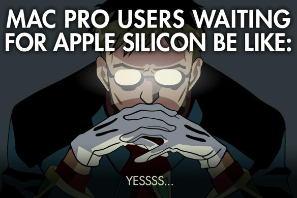 Mac Pro Users Waiting for Applie Silicon Be Like...