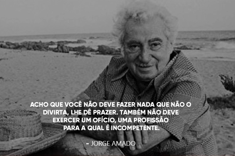 """Foto do Jorge Amado com a frase por cima: """"12.Acho que você não deve fazer nada que não o divirta, lhe dê prazer. Também não deve exercer um ofício, uma profissão para a qual é incompetente""""."""