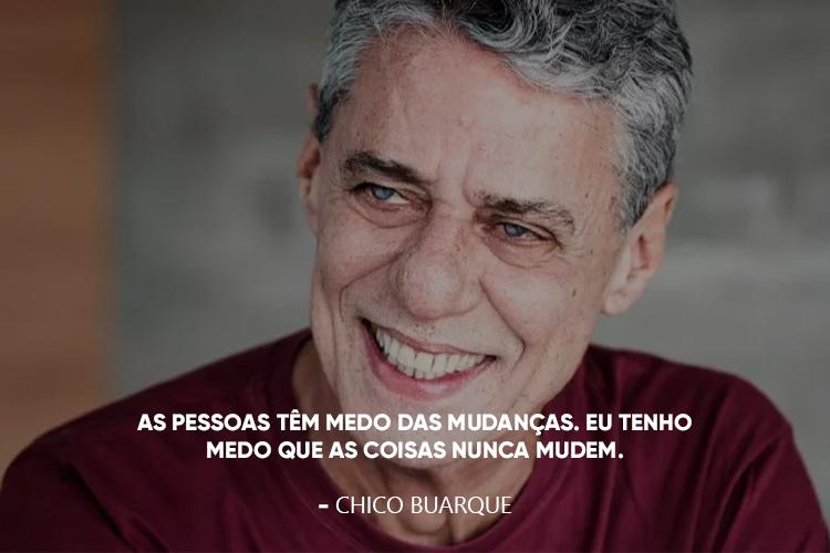 """Foto de Chico Buarque acompanhado da frase: """"As pessoas têm medo das mudanças. Eu tenho medo que as coisas nunca mudem."""""""