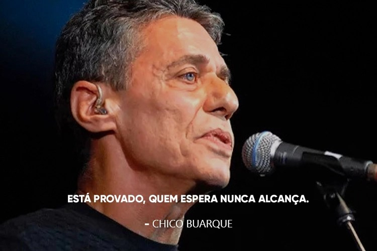 Chico Buarque e a frase: Quem espera nunca alcança.
