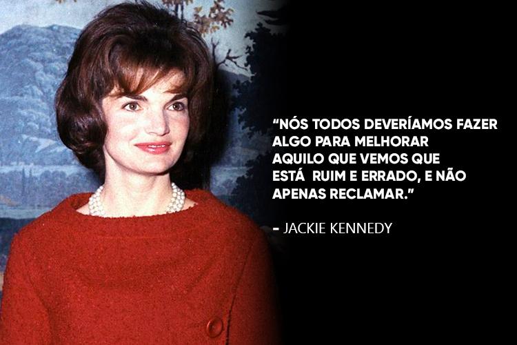 Uma foto de Jackie Kennedy acompanhada da frase: Nós todos deveríamos fazer algo para melhorar aquilo que vemos que está ruim e errado, e não apenas reclamar.