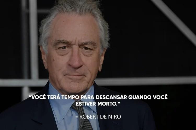 Robert De Niro e a frase: Você terá tempo para descansar quando você estiver morto.