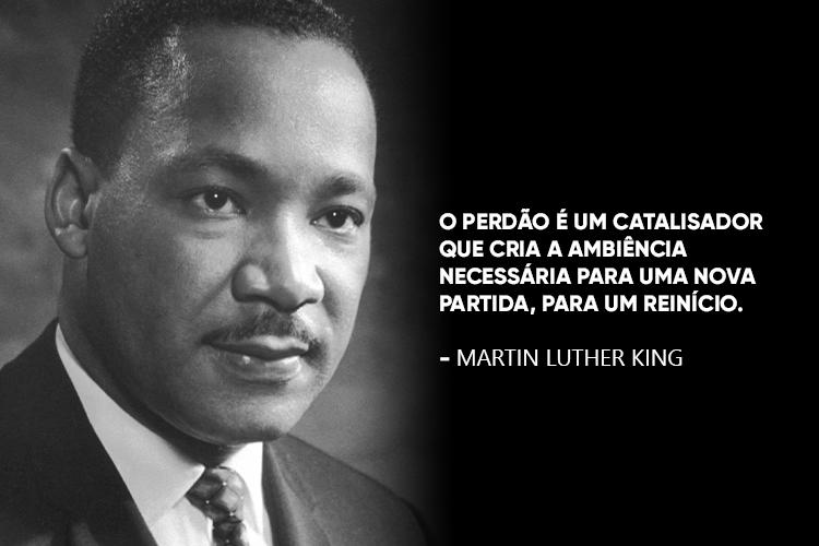 """Martin Luther King disse: """"O perdão é um catalisador que cria a ambiência necessária para uma nova partida, para um reinício."""""""