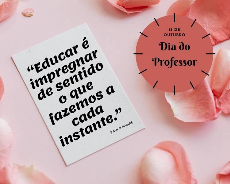 """Foto com a frase para o Dia do Professor: """"Educar é impregnar de sentido o que fazemos a cada instante."""" Paulo Freire"""