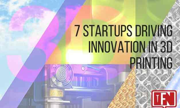 7 Startups Driving Innovation in 3D Printing
