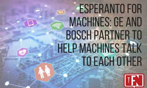 Esperanto For Machines: GE And Bosch Partner To Help Machines Talk To Each Other