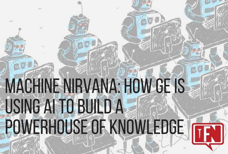 Machine Nirvana: How GE Is Using AI To Build A Powerhouse Of Knowledge