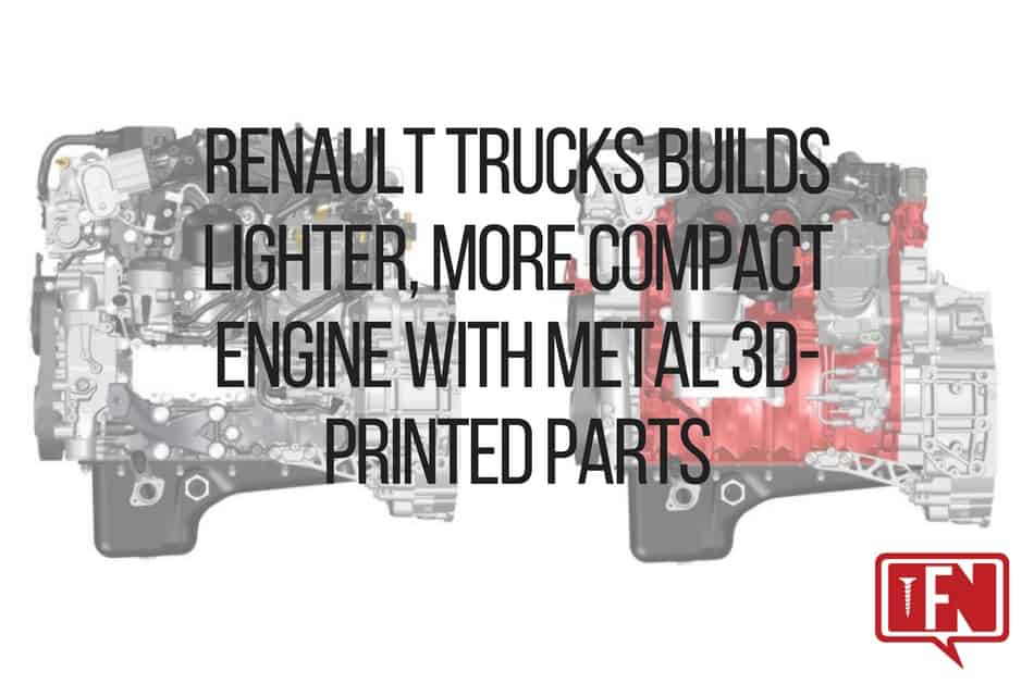 Renault Trucks Builds Lighter, More Compact Engine with Metal 3D-Printed Parts