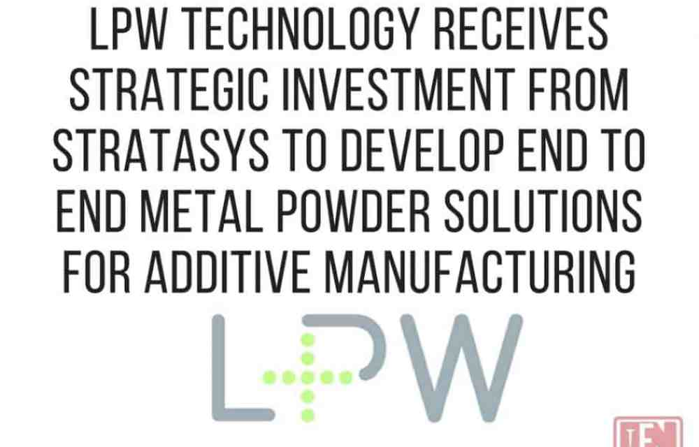 LPW TECHNOLOGY Receives Strategic Investment from Stratasys to Develop End to End Metal Powder Solutions for Additive Manufacturing