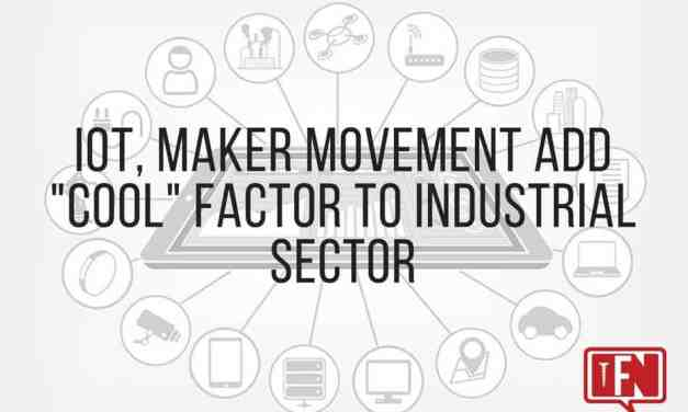 "IoT, Maker Movement Add ""Cool"" Factor To Industrial Sector"