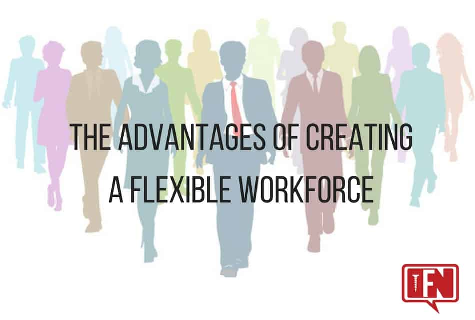 The Advantages of Creating a Flexible Workforce