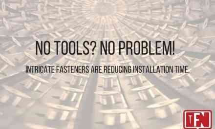 No Tools? No Problem! Intricate fasteners are reducing installation time.