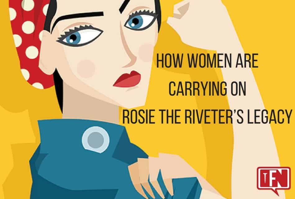 How Women Are Carrying on Rosie the Riveter's Legacy