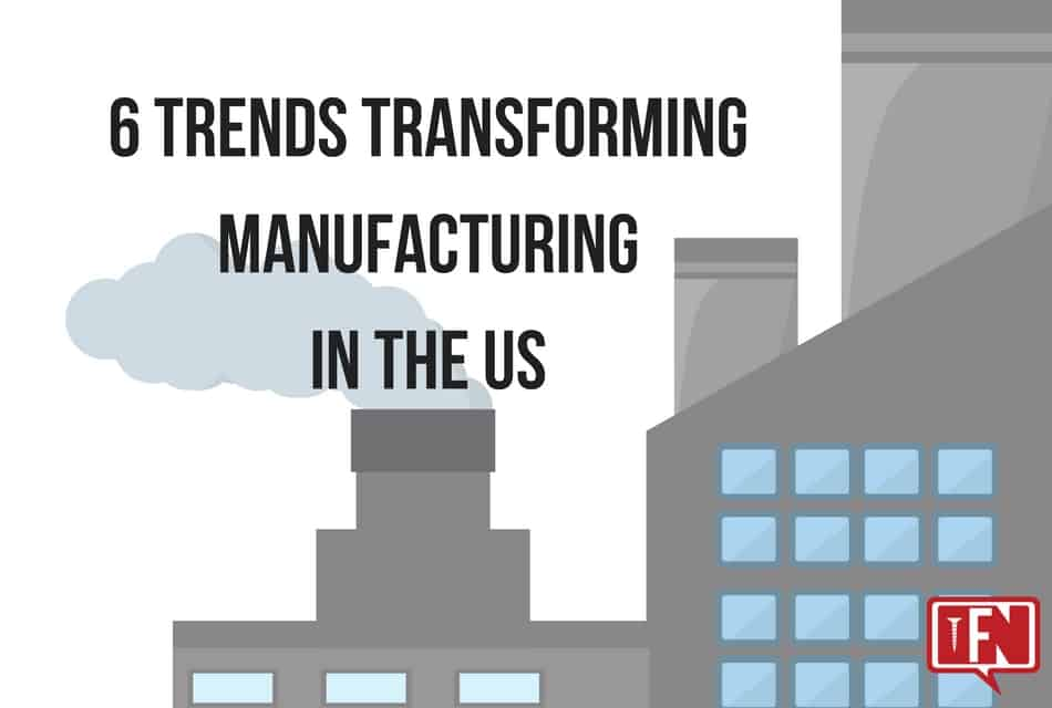6 Trends Transforming Manufacturing in the US