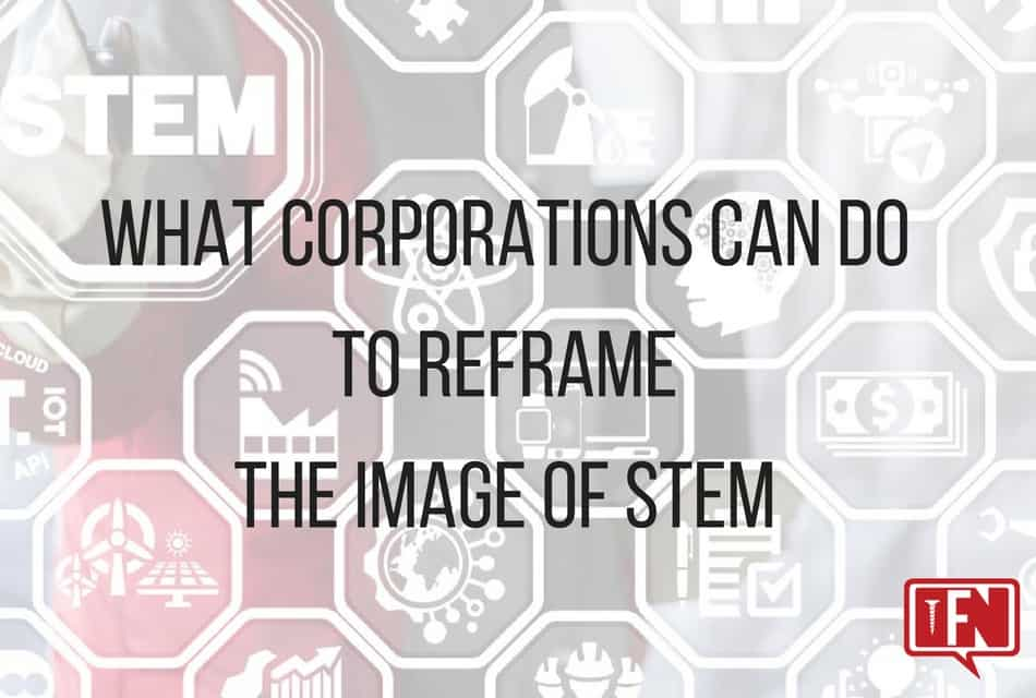 What Corporations Can Do To Reframe The Image Of STEM