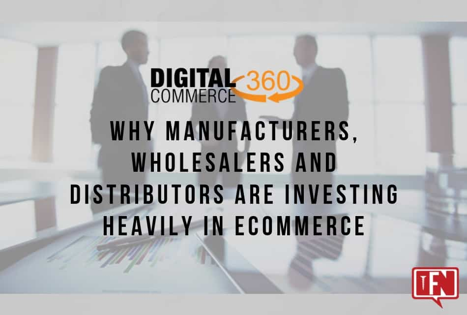 Why Manufacturers, Wholesalers and Distributors Are Investing Heavily in Ecommerce
