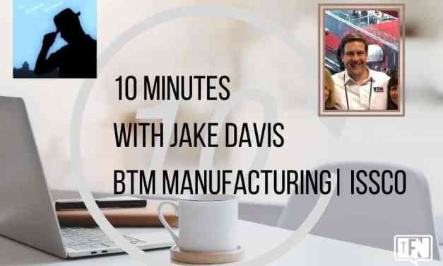 10 Minutes with Jake Davis – BTM Manufacturing/ISSCO