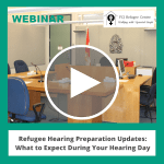Webinar | Refugee Hearing Preparation Updates: What to Expect During Your Hearing Day