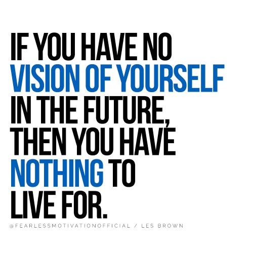If you have no vision of yourself in the future, then you have nothing to live for. @FEARLESSMOTIVATIONOFFICIAL / LES BROWN This Les Brown Inspirational Story Will Change Your Life