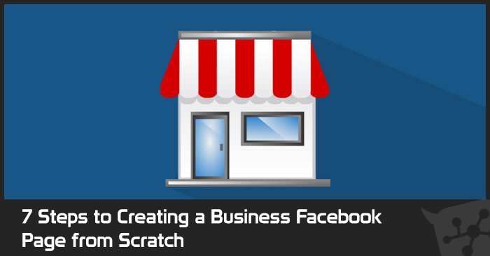 7 Steps to Creating a Business Facebook Page from Scratch