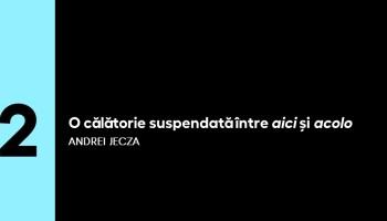 5 PENTRU ARTE   (2) Andrei Jecza: O călătorie suspendată între aici și acolo