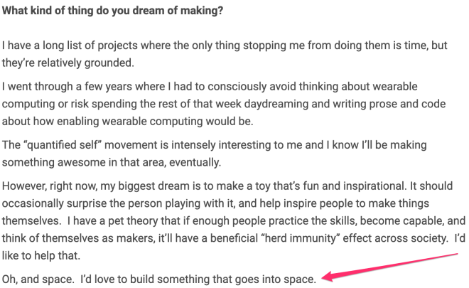 "Mark asked me what sorts of things I dream of making, and I spouted off a few things, and ended with ""I'd love to build something that goes into space."""