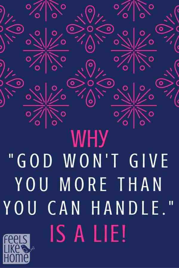 """Well-meaning people often say, """"God won't give you more than you can handle,"""" but this could not be further from the truth. He can, and He will. Here's why and what you can do about it."""