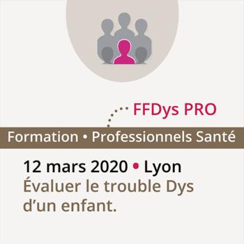 Formation FFDys Pro - Évaluer le trouble DYS d'un enfant - 12 mars 2020 • Lyon