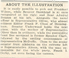 Caption from the newspaper article discussing the above image.  It says: 'About The Illustration:  It is easily possible to pick out President Wilson, while Senator Bankhead is at once recognized at his right and Rear Admiral Benson at his left.  Alongside the naval officer is Representative Oliver, who almost eclipses Editor Frank P. Glass of Birmingham.  Senator Underwood holds the next place, with the mother of Representative Oliver then in evidence, while the succeeding front line occupant is former Speaker Clark, followed by the smiling countenance of Representative McDaffie.  Close to the senior senator from Alabama on the extreme left is Representative Almon, with the man responsible for the whole party.  Frank I. Derby, not even facing the camera.'