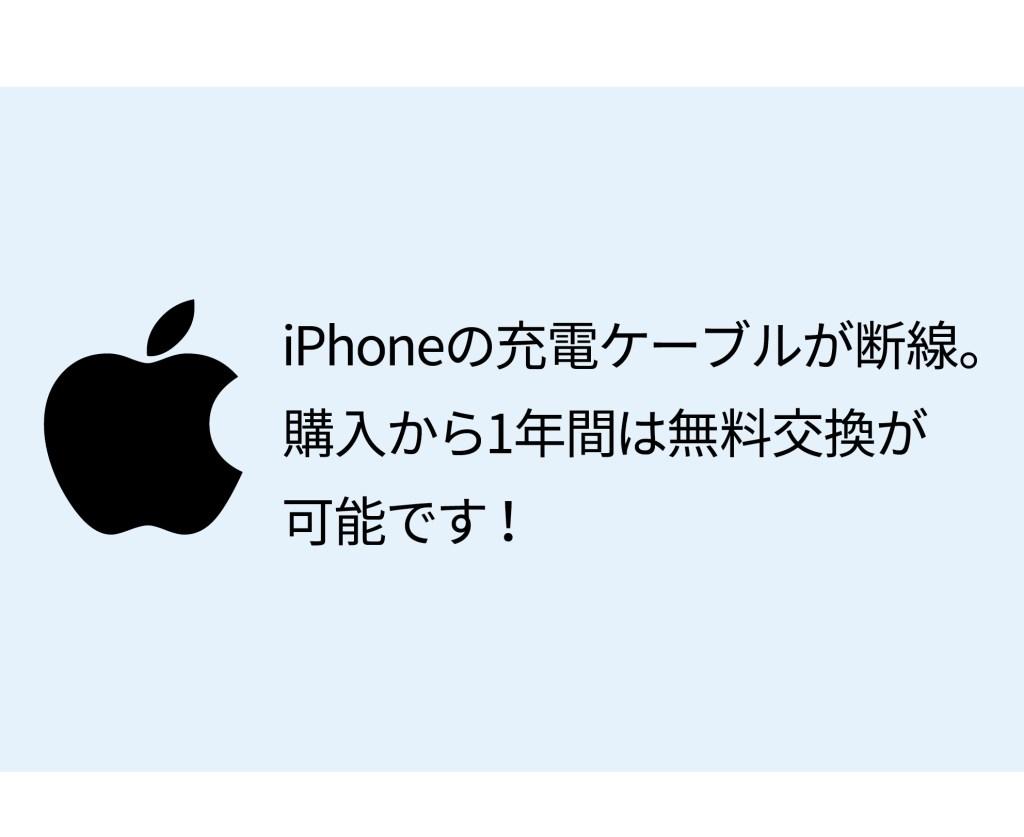 iPhoneの充電ケーブルが断線。購入から1年間は無料交換が可能です!