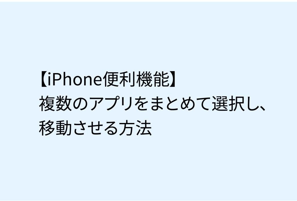 【iPhone便利機能】複数のアプリをまとめて選択し、移動させる方法
