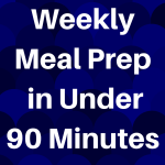 How to Weekly Meal Prep in Under 90 Minutes