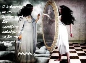 Ο άνθρωπος με την όμορφη ψυχή, δεν χρειάζεται καθρέφτη για να δει την ομορφιά του..