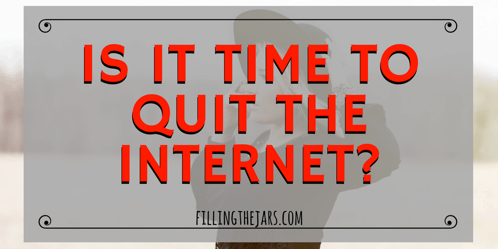 How much time do you spend on the internet every day? Is it productive time, or wasted? Would you ever quit the internet? I've been thinking... | www.fillingthejars.com