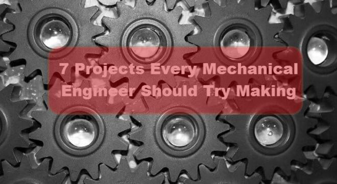7 Project Every Mechanical Engineer Should Try